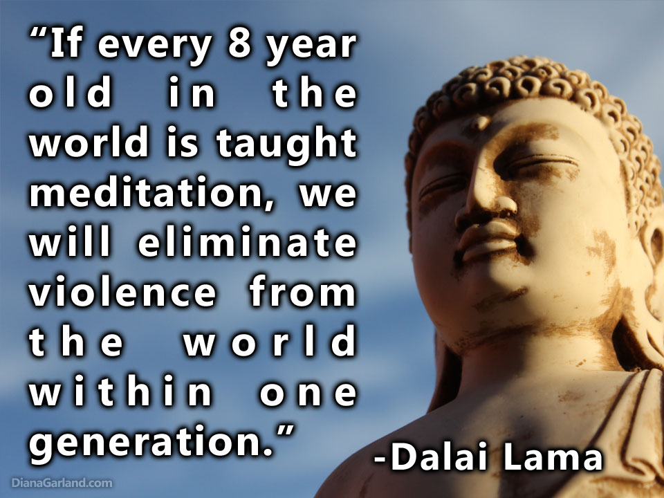 """If every 8 year old in the world is taught meditation, we will eliminate violence from the world within one generation."" -Dalai Lama"